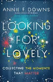 Looking for Lovely Collecting the Moments that Matter, Annie F Downs