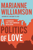 A Politics of Love A Handbook for a New American Revolution, Marianne Williamson