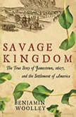 Savage Kingdom The True Story of Jamestown, 1607, and the Settlement of America, Benjamin Woolley