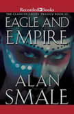 Eagle and Empire The Clash of Eagles Trilogy Book III, Alan Smale