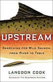 Upstream Searching for Wild Salmon, from River to Table, Langdon Cook
