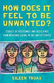 How Does It Feel to Be Unwanted? True Stories of Mexicans Living in the United States, Eileen Truax