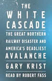 The White Cascade The Great Northern Railway Disaster and America's Deadliest Avalanche, Gary Krist
