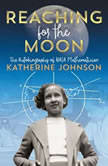Reaching for the Moon The Autobiography of NASA Mathematician Katherine Johnson, Katherine Johnson