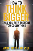 How to Think Bigger Than You Ever Thought You Could Think, Mark Victor Hansen