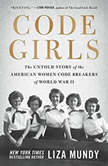 Code Girls The Untold Story of the American Women Code Breakers of World War II, Liza Mundy