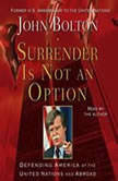 Surrender is Not an Option Defending America at the United Nations and Abroad, John Bolton