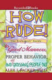 How Rude! The Teenagers' Guide to Good Manners, Proper Behavior, and Not Grossing People Out, Alex Packer