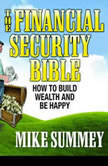 The Financial Security Bible How To Build Wealth & Be Happy, Mike Summey