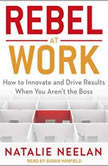 Rebel at Work How to Innovate and Drive Results When You Aren't the Boss, Natalie Neelan