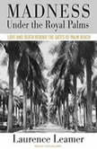 Madness Under the Royal Palms Love and Death Behind the Gates of Palm Beach, Laurence Leamer