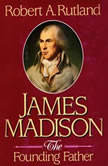 James Madison The Founding Father, Robert A. Rutland