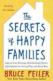 The Secrets of Happy Families Surprising New Ideas to Bring More Togetherness, Less Chaos, and Greater Joy, Bruce Feiler