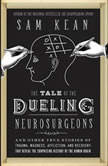 The Tale of the Dueling Neurosurgeons The History of the Human Brain as Revealed by True Stories of Trauma, Madness, and Recovery, Sam Kean