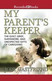 My Parents' Keeper The Guilt, Grief, Guesswork, and Unexpected Gifts of Caregiving, Jody Gastfriend