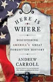 Here Is Where Discovering America's Great Forgotten History, Andrew Carroll