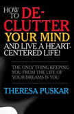 How to De-Clutter Your Mind and Live a Heart-Centered Life! The Only Thing Keeping You From the Life of Your Dreams is You, Theresa Puskar
