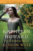 Katheryn Howard, the Scandalous Queen, Alison Weir