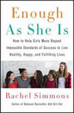 Enough As She Is How to Help Girls Move Beyond Impossible Standards of Success to Live Healthy, Happy, and Fulfilling Lives, Rachel Simmons