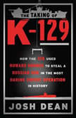 The Taking of K-129 How the CIA Used Howard Hughes to Steal a Russian Sub in the Most Daring Covert Operation in History, Josh Dean