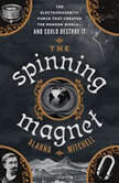 The Spinning Magnet The Electromagnetic Force That Created the Modern World--and Could Destroy It, Alanna Mitchell