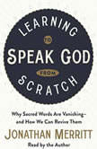Learning to Speak God from Scratch Why Sacred Words Are Vanishing--and How We Can Revive Them, Jonathan Merritt