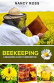 Beekeeping: A Beginners Guide To Beekeeping, Nancy Ross