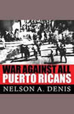 War Against All Puerto Ricans Revolution and Terror in America's Colony, Nelson A. Denis