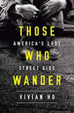 Those Who Wander America's Lost Street Kids, Vivian Ho