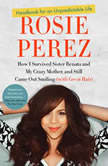 Handbook for an Unpredictable Life How I Survived Sister Renata and My Crazy Mother, and Still Came Out Smiling (with Great Hair), Rosie Perez