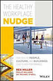 The Healthy Workplace Nudge How Healthy People, Cultures and Buildings Lead to High Performance, Rex Miller