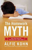 The Homework Myth Why Our Kids Get Too Much of a Bad Thing, Alfie Kohn
