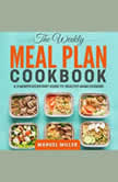 Weekly Meal Plan Cookbook, The: A 3-Month Kickstart Guide to Healthy Home Cooking - The Easy Keto Meal Prep: 800 Easy and Delicious Recipes, Manuel Miller
