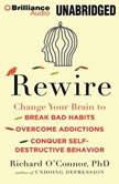 Rewire Change Your Brain to Break Bad Habits, Overcome Addictions, Conquer Self-Destructive Behavior, Richard O'Connor, Ph.D.