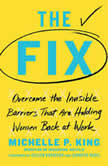 The Fix Overcome the Invisible Barriers That Are Holding Women Back at Work, Michelle P. King