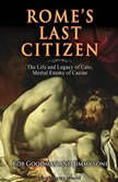 Rome's Last Citizen The Life and Legacy of Cato, Mortal Enemy of Caesar, Rob Goodman