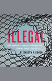 Illegal How America's Lawless Immigration Regime Threatens Us All, Elizabeth F. Cohen