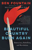 Beautiful Country Burn Again Democracy, Rebellion, and Revolution, Ben Fountain