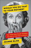 "Would You Do That to Your Mother? The ""Make Mom Proud"" Standard for How to Treat Your Customers, Jeanne Bliss"