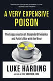 A Very Expensive Poison The Assassination of Alexander Litvinenko and Putin's War with the West, Luke Harding