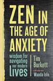 Zen in the Age of Anxiety Wisdom for Navigating Our Modern Lives, Tim Burkett