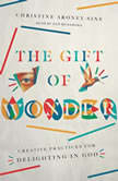 The Gift of Wonder Creative Practices for Delighting in God, Christine Aroney-Sine