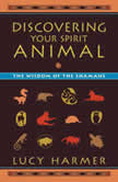 Discovering Your Spirit Animal The Wisdom of the Shamans, Lucy Harmer