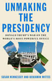 Unmaking the Presidency Donald Trump's War on the World's Most Powerful Office, Susan Hennessey
