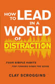 How to Lead in a World of Distraction Four Simple Habits for Turning Down the Noise, Clay Scroggins