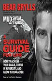 A Survival Guide for Life How to Achieve Your Goals, Thrive in Adversity, and Grow in Character, Bear Grylls