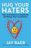 Hug Your Haters How to Embrace Complaints and Keep Your Customers, Jay Baer