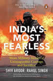India's Most Fearless 2: More Military Stories of Unimaginable Courage and Sacrifice, Shiv Aroor