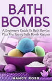 Bath Bombs: A Beginners Guide To Bath Bombs Plus The Top 15 Bath Bomb Recipes, Nancy Ross