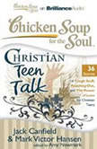 Chicken Soup for the Soul: Christian Teen Talk - 36 Stories of Tough Stuff, Reaching Out, and the Power of Love for Christian Teens, Jack Canfield